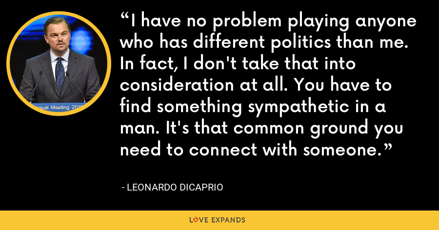 I have no problem playing anyone who has different politics than me. In fact, I don't take that into consideration at all. You have to find something sympathetic in a man. It's that common ground you need to connect with someone. - Leonardo DiCaprio