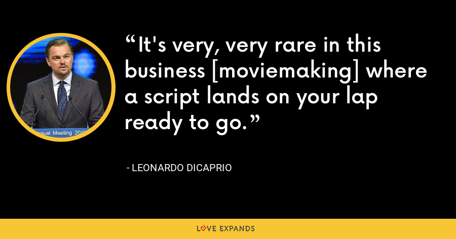 It's very, very rare in this business [moviemaking] where a script lands on your lap ready to go. - Leonardo DiCaprio