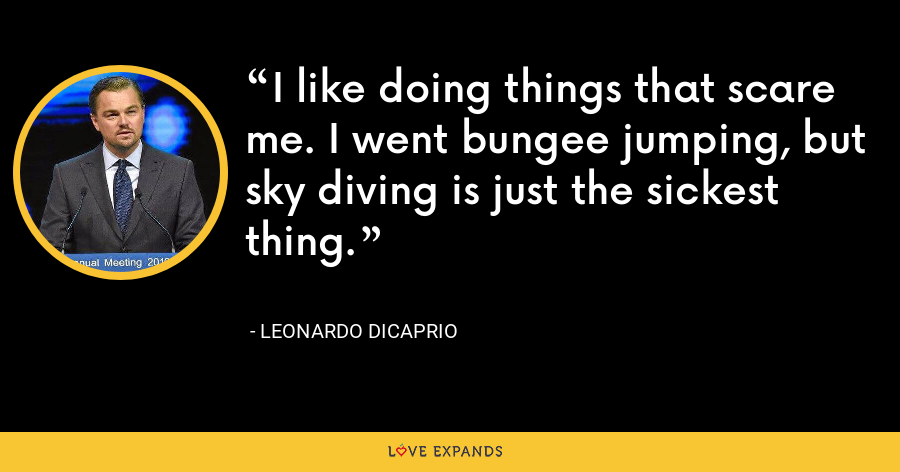 I like doing things that scare me. I went bungee jumping, but sky diving is just the sickest thing. - Leonardo DiCaprio