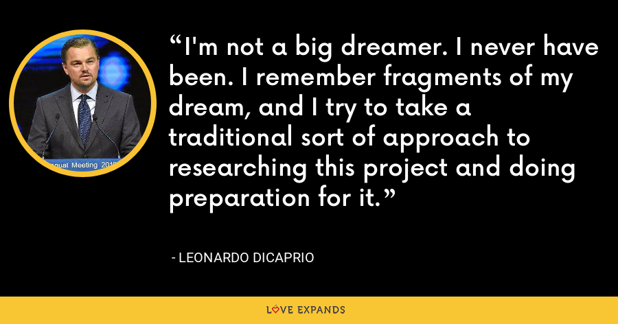 I'm not a big dreamer. I never have been. I remember fragments of my dream, and I try to take a traditional sort of approach to researching this project and doing preparation for it. - Leonardo DiCaprio