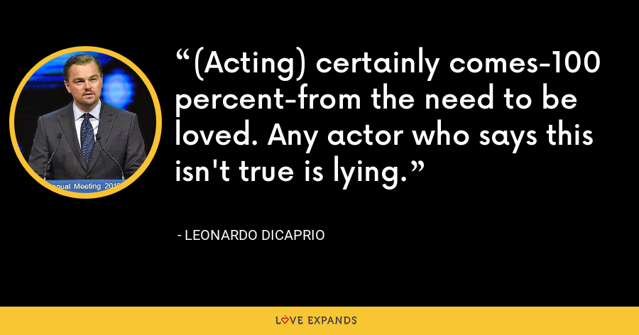 (Acting) certainly comes-100 percent-from the need to be loved. Any actor who says this isn't true is lying. - Leonardo DiCaprio