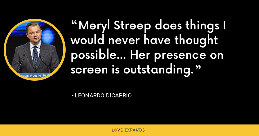 Meryl Streep does things I would never have thought possible... Her presence on screen is outstanding. - Leonardo DiCaprio