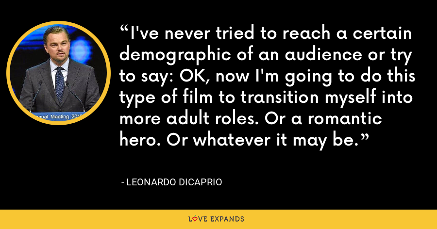 I've never tried to reach a certain demographic of an audience or try to say: OK, now I'm going to do this type of film to transition myself into more adult roles. Or a romantic hero. Or whatever it may be. - Leonardo DiCaprio