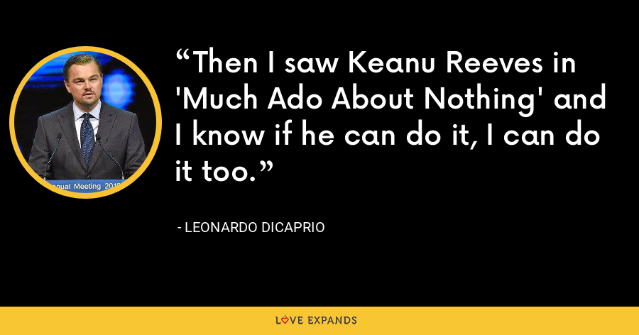 Then I saw Keanu Reeves in 'Much Ado About Nothing' and I know if he can do it, I can do it too. - Leonardo DiCaprio