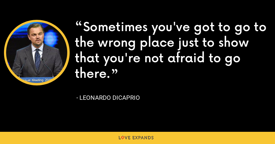 Sometimes you've got to go to the wrong place just to show that you're not afraid to go there. - Leonardo DiCaprio