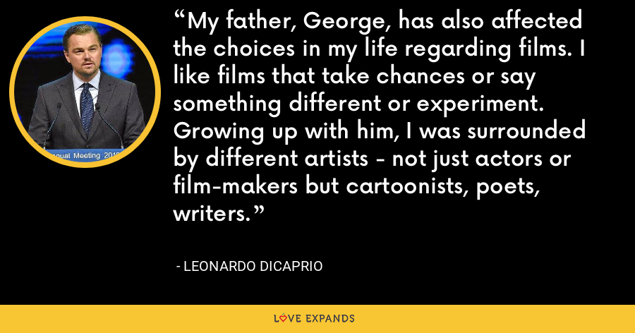 My father, George, has also affected the choices in my life regarding films. I like films that take chances or say something different or experiment. Growing up with him, I was surrounded by different artists - not just actors or film-makers but cartoonists, poets, writers. - Leonardo DiCaprio