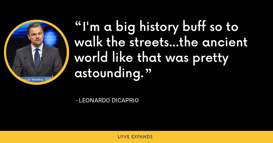 I'm a big history buff so to walk the streets...the ancient world like that was pretty astounding. - Leonardo DiCaprio