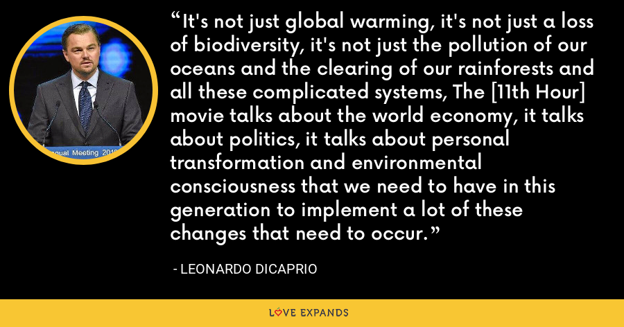 It's not just global warming, it's not just a loss of biodiversity, it's not just the pollution of our oceans and the clearing of our rainforests and all these complicated systems, The [11th Hour] movie talks about the world economy, it talks about politics, it talks about personal transformation and environmental consciousness that we need to have in this generation to implement a lot of these changes that need to occur. - Leonardo DiCaprio