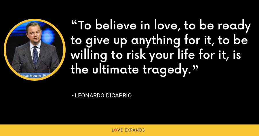 To believe in love, to be ready to give up anything for it, to be willing to risk your life for it, is the ultimate tragedy. - Leonardo DiCaprio