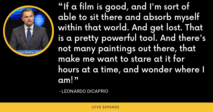 If a film is good, and I'm sort of able to sit there and absorb myself within that world. And get lost. That is a pretty powerful tool. And there's not many paintings out there, that make me want to stare at it for hours at a time, and wonder where I am! - Leonardo DiCaprio