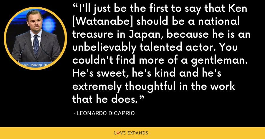 I'll just be the first to say that Ken [Watanabe] should be a national treasure in Japan, because he is an unbelievably talented actor. You couldn't find more of a gentleman. He's sweet, he's kind and he's extremely thoughtful in the work that he does. - Leonardo DiCaprio