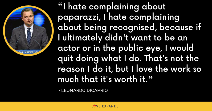 I hate complaining about paparazzi, I hate complaining about being recognised, because if I ultimately didn't want to be an actor or in the public eye, I would quit doing what I do. That's not the reason I do it, but I love the work so much that it's worth it. - Leonardo DiCaprio