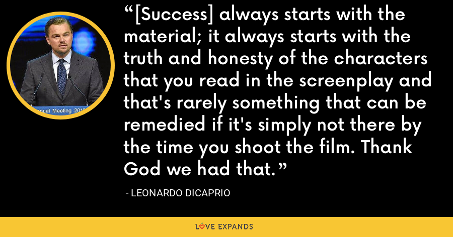 [Success] always starts with the material; it always starts with the truth and honesty of the characters that you read in the screenplay and that's rarely something that can be remedied if it's simply not there by the time you shoot the film. Thank God we had that. - Leonardo DiCaprio