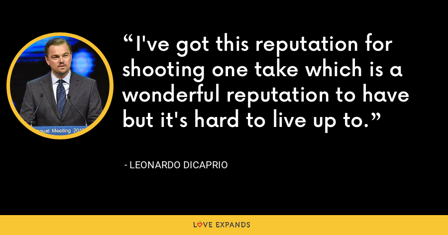 I've got this reputation for shooting one take which is a wonderful reputation to have but it's hard to live up to. - Leonardo DiCaprio