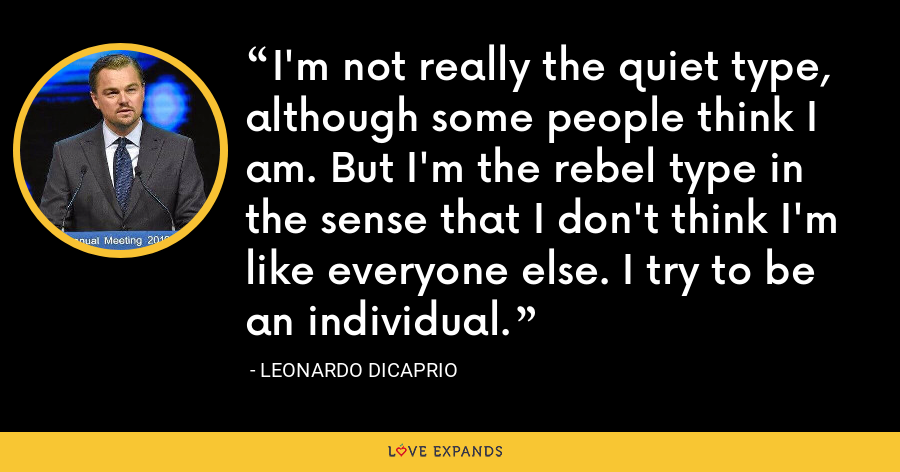 I'm not really the quiet type, although some people think I am. But I'm the rebel type in the sense that I don't think I'm like everyone else. I try to be an individual. - Leonardo DiCaprio