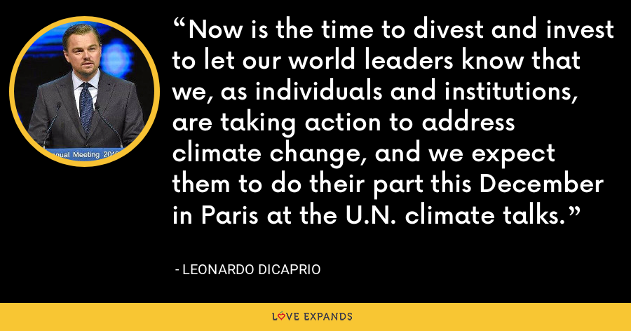 Now is the time to divest and invest to let our world leaders know that we, as individuals and institutions, are taking action to address climate change, and we expect them to do their part this December in Paris at the U.N. climate talks. - Leonardo DiCaprio