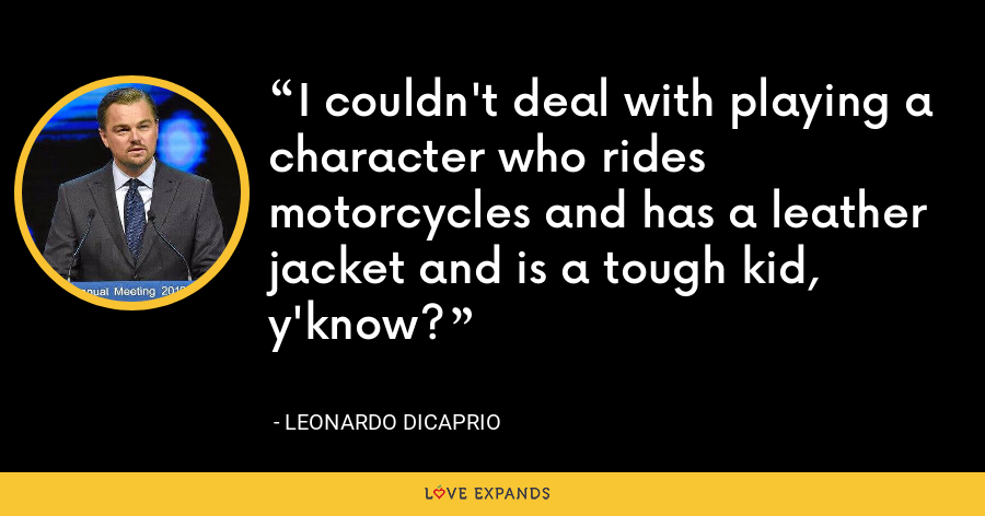 I couldn't deal with playing a character who rides motorcycles and has a leather jacket and is a tough kid, y'know? - Leonardo DiCaprio