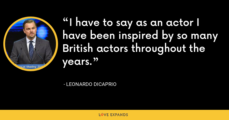 I have to say as an actor I have been inspired by so many British actors throughout the years. - Leonardo DiCaprio