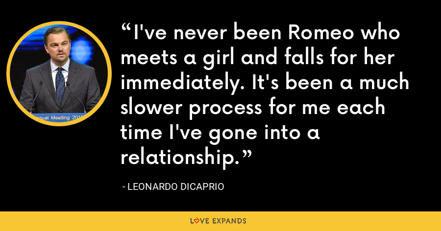 I've never been Romeo who meets a girl and falls for her immediately. It's been a much slower process for me each time I've gone into a relationship. - Leonardo DiCaprio