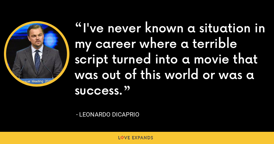 I've never known a situation in my career where a terrible script turned into a movie that was out of this world or was a success. - Leonardo DiCaprio