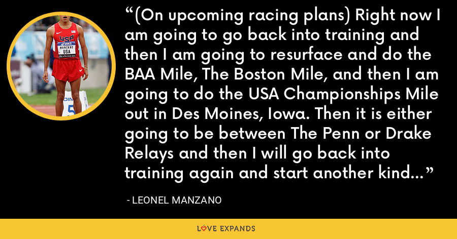 (On upcoming racing plans) Right now I am going to go back into training and then I am going to resurface and do the BAA Mile, The Boston Mile, and then I am going to do the USA Championships Mile out in Des Moines, Iowa. Then it is either going to be between The Penn or Drake Relays and then I will go back into training again and start another kind of session. - Leonel Manzano