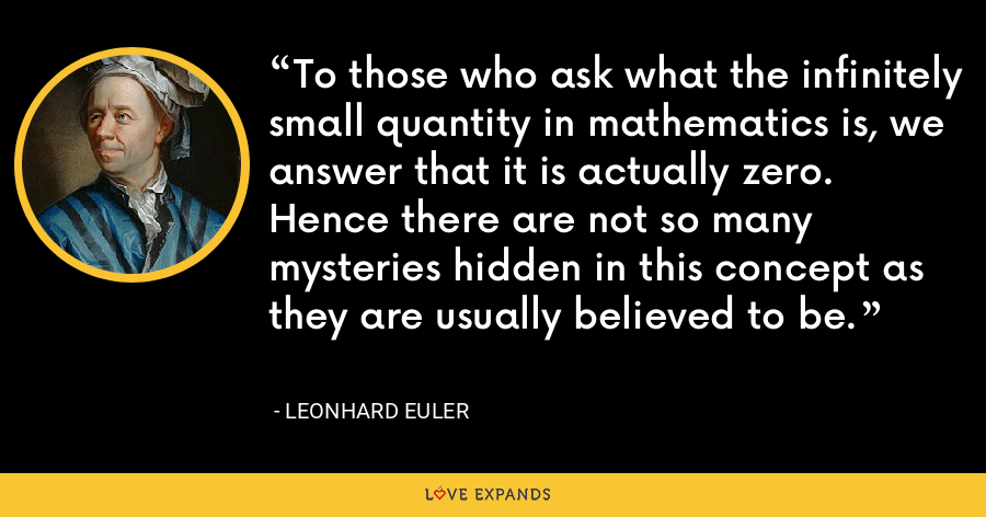 To those who ask what the infinitely small quantity in mathematics is, we answer that it is actually zero. Hence there are not so many mysteries hidden in this concept as they are usually believed to be. - Leonhard Euler