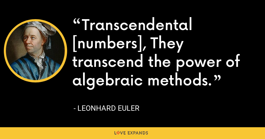 Transcendental [numbers], They transcend the power of algebraic methods. - Leonhard Euler