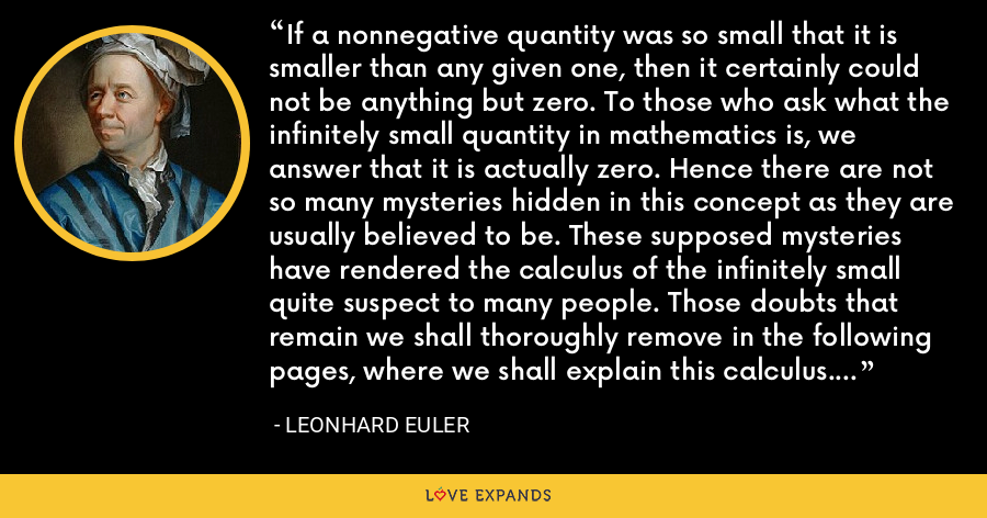 If a nonnegative quantity was so small that it is smaller than any given one, then it certainly could not be anything but zero. To those who ask what the infinitely small quantity in mathematics is, we answer that it is actually zero. Hence there are not so many mysteries hidden in this concept as they are usually believed to be. These supposed mysteries have rendered the calculus of the infinitely small quite suspect to many people. Those doubts that remain we shall thoroughly remove in the following pages, where we shall explain this calculus. - Leonhard Euler