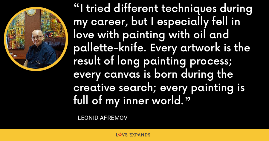 I tried different techniques during my career, but I especially fell in love with painting with oil and pallette-knife. Every artwork is the result of long painting process; every canvas is born during the creative search; every painting is full of my inner world. - Leonid Afremov