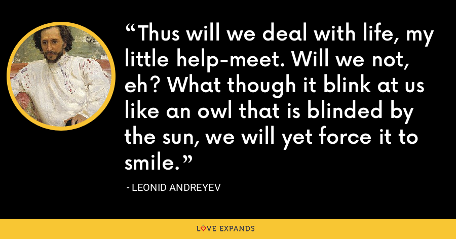 Thus will we deal with life, my little help-meet. Will we not, eh? What though it blink at us like an owl that is blinded by the sun, we will yet force it to smile. - Leonid Andreyev