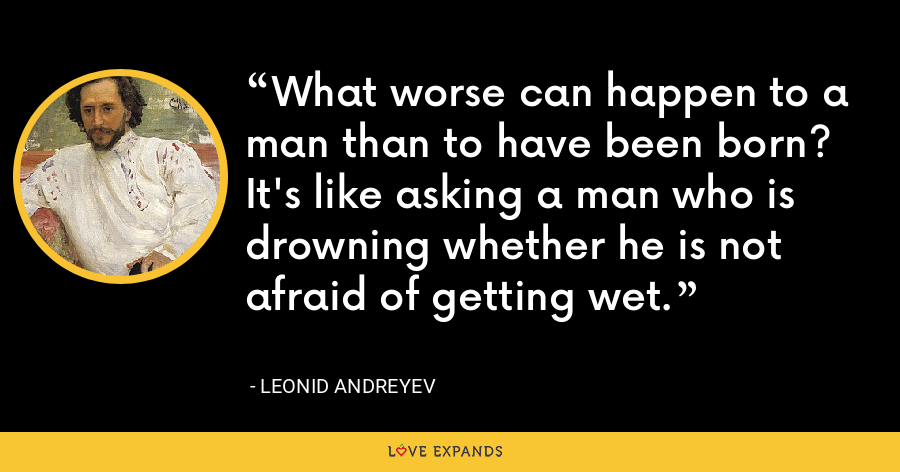 What worse can happen to a man than to have been born? It's like asking a man who is drowning whether he is not afraid of getting wet. - Leonid Andreyev