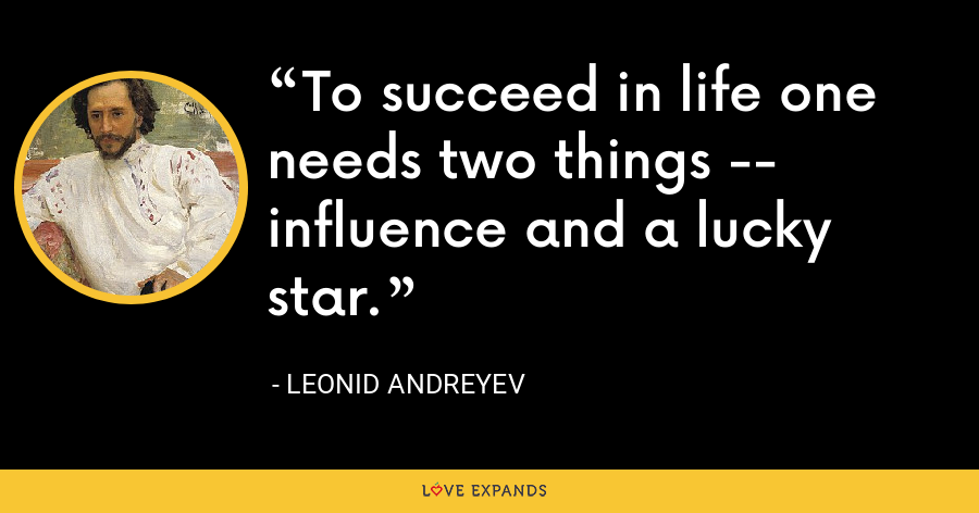 To succeed in life one needs two things -- influence and a lucky star. - Leonid Andreyev