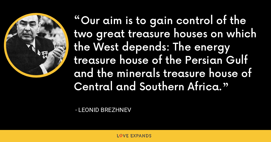 Our aim is to gain control of the two great treasure houses on which the West depends: The energy treasure house of the Persian Gulf and the minerals treasure house of Central and Southern Africa. - Leonid Brezhnev
