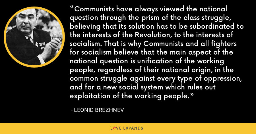 Communists have always viewed the national question through the prism of the class struggle, believing that its solution has to be subordinated to the interests of the Revolution, to the interests of socialism. That is why Communists and all fighters for socialism believe that the main aspect of the national question is unification of the working people, regardless of their national origin, in the common struggle against every type of oppression, and for a new social system which rules out exploitation of the working people. - Leonid Brezhnev