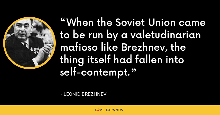 When the Soviet Union came to be run by a valetudinarian mafioso like Brezhnev, the thing itself had fallen into self-contempt. - Leonid Brezhnev
