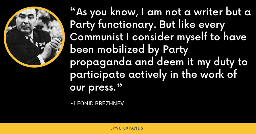 As you know, I am not a writer but a Party functionary. But like every Communist I consider myself to have been mobilized by Party propaganda and deem it my duty to participate actively in the work of our press. - Leonid Brezhnev