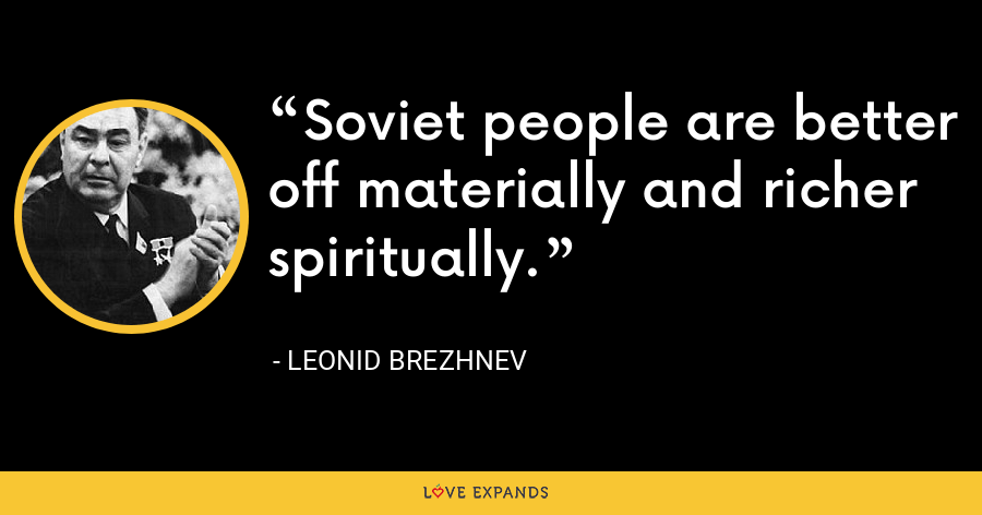 Soviet people are better off materially and richer spiritually. - Leonid Brezhnev