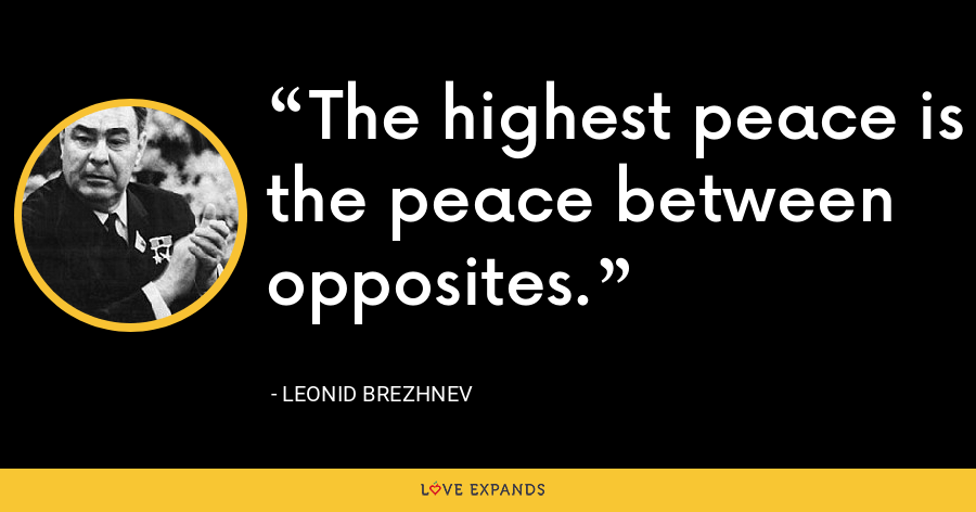 The highest peace is the peace between opposites. - Leonid Brezhnev