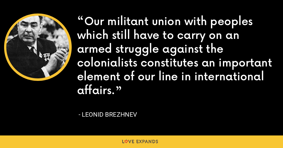 Our militant union with peoples which still have to carry on an armed struggle against the colonialists constitutes an important element of our line in international affairs. - Leonid Brezhnev