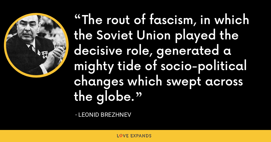 The rout of fascism, in which the Soviet Union played the decisive role, generated a mighty tide of socio-political changes which swept across the globe. - Leonid Brezhnev