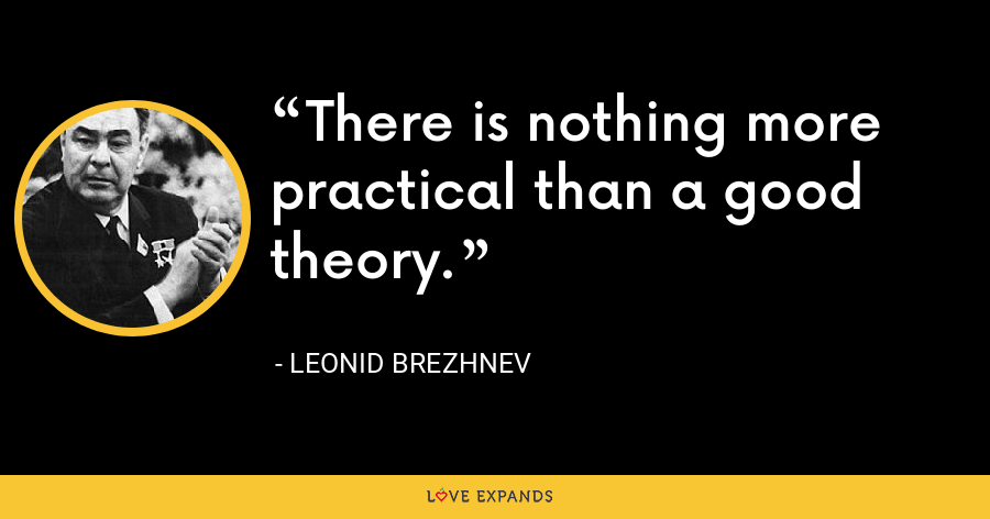 There is nothing more practical than a good theory. - Leonid Brezhnev