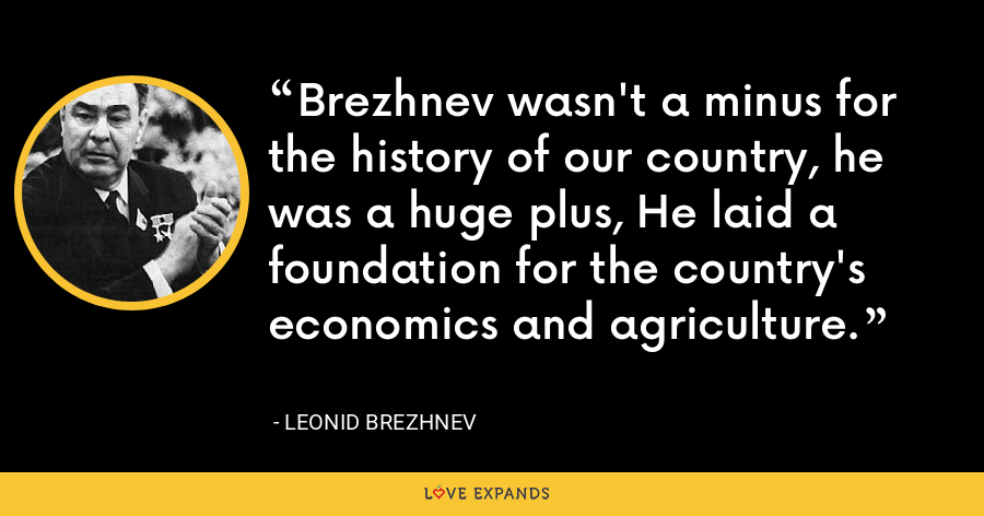 Brezhnev wasn't a minus for the history of our country, he was a huge plus, He laid a foundation for the country's economics and agriculture. - Leonid Brezhnev