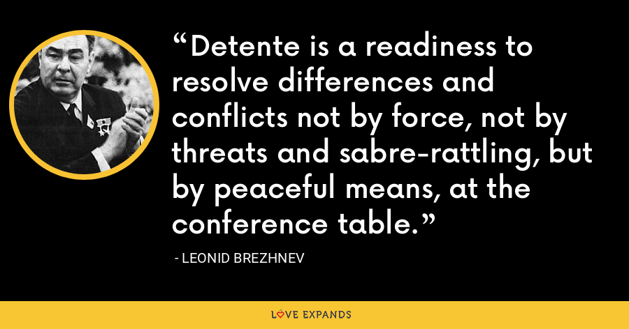 Detente is a readiness to resolve differences and conflicts not by force, not by threats and sabre-rattling, but by peaceful means, at the conference table. - Leonid Brezhnev