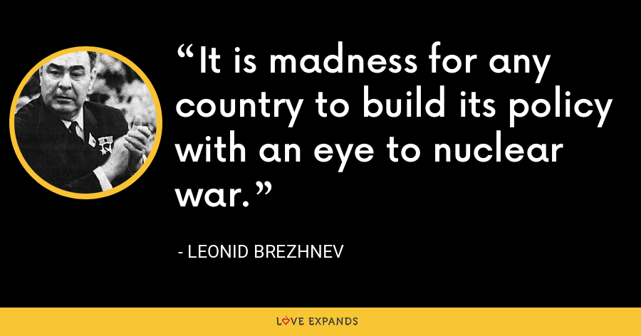 It is madness for any country to build its policy with an eye to nuclear war. - Leonid Brezhnev