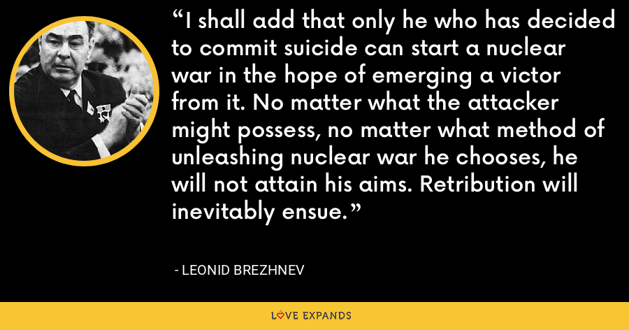 I shall add that only he who has decided to commit suicide can start a nuclear war in the hope of emerging a victor from it. No matter what the attacker might possess, no matter what method of unleashing nuclear war he chooses, he will not attain his aims. Retribution will inevitably ensue. - Leonid Brezhnev