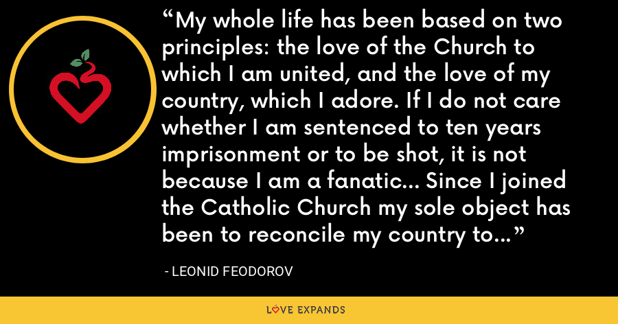 My whole life has been based on two principles: the love of the Church to which I am united, and the love of my country, which I adore. If I do not care whether I am sentenced to ten years imprisonment or to be shot, it is not because I am a fanatic... Since I joined the Catholic Church my sole object has been to reconcile my country to that Church which I believe to be the One True Church. - Leonid Feodorov