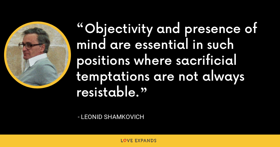 Objectivity and presence of mind are essential in such positions where sacrificial temptations are not always resistable. - Leonid Shamkovich
