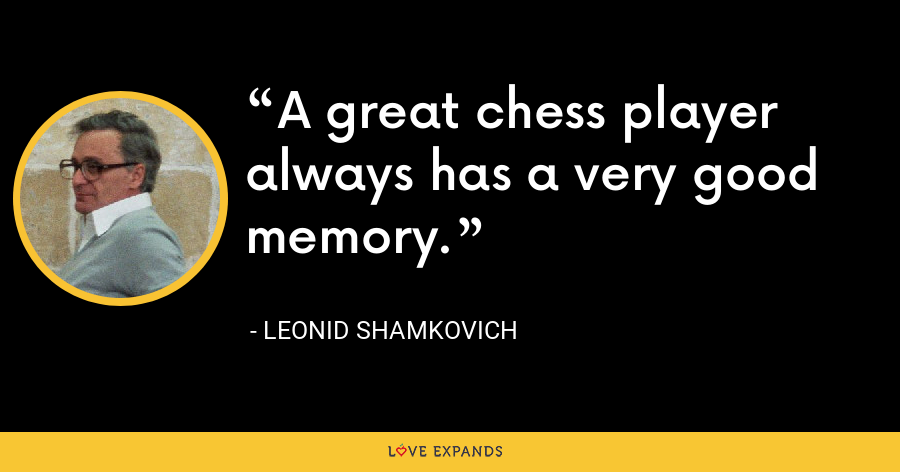 A great chess player always has a very good memory. - Leonid Shamkovich