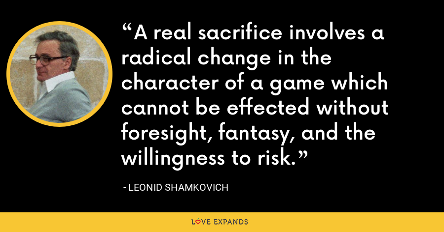 A real sacrifice involves a radical change in the character of a game which cannot be effected without foresight, fantasy, and the willingness to risk. - Leonid Shamkovich
