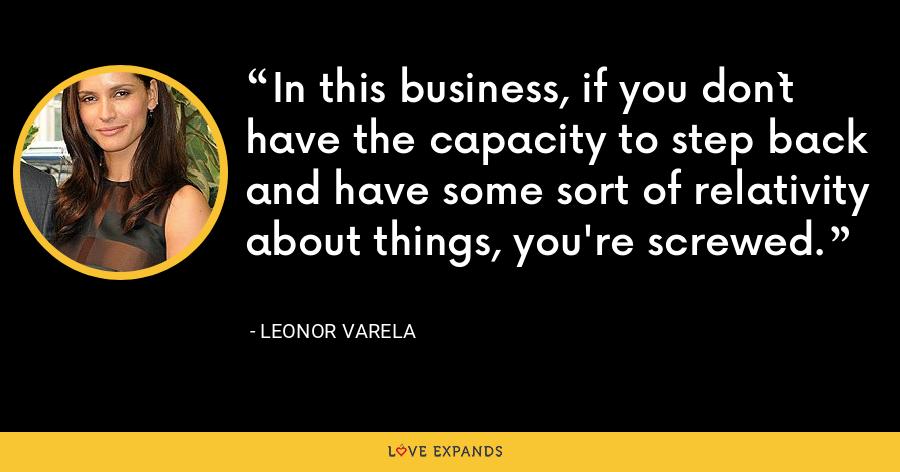 In this business, if you don`t have the capacity to step back and have some sort of relativity about things, you're screwed. - Leonor Varela